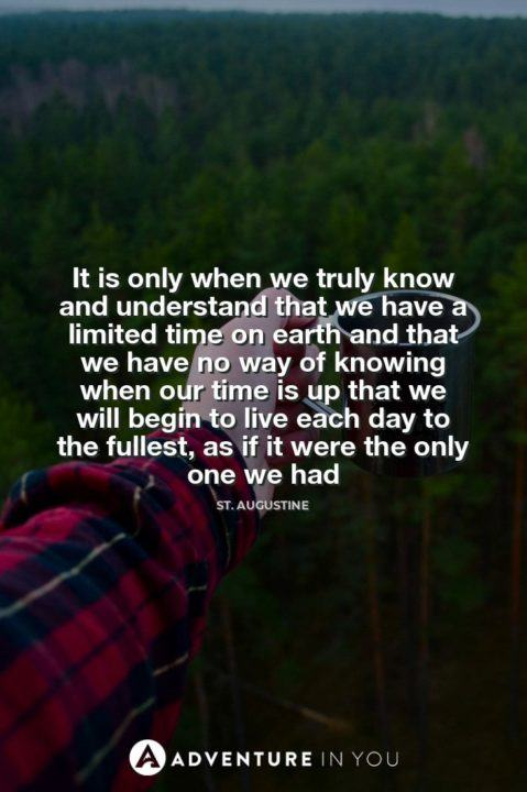 It is only when we truly know and understand that we have a limited time on earth and that we have no way of knowing when our time is up that we will begin to live each day to the fullest, as if it were the only one we had